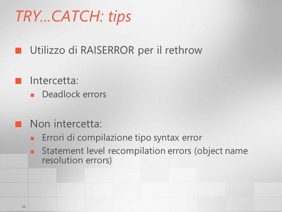 22 TRY...CATCH: tips Utilizzo di RAISERROR per il rethrow Intercetta: Deadlock errors Non intercetta: Errori di compilazione tipo syntax error Stateme