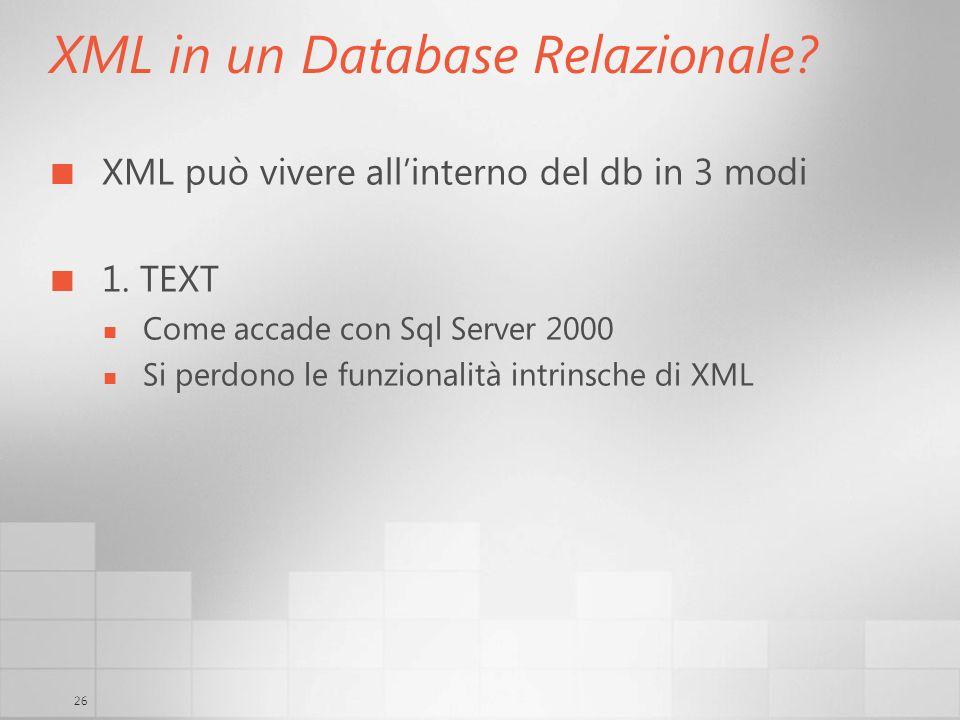 26 XML in un Database Relazionale? XML può vivere allinterno del db in 3 modi 1. TEXT Come accade con Sql Server 2000 Si perdono le funzionalità intri