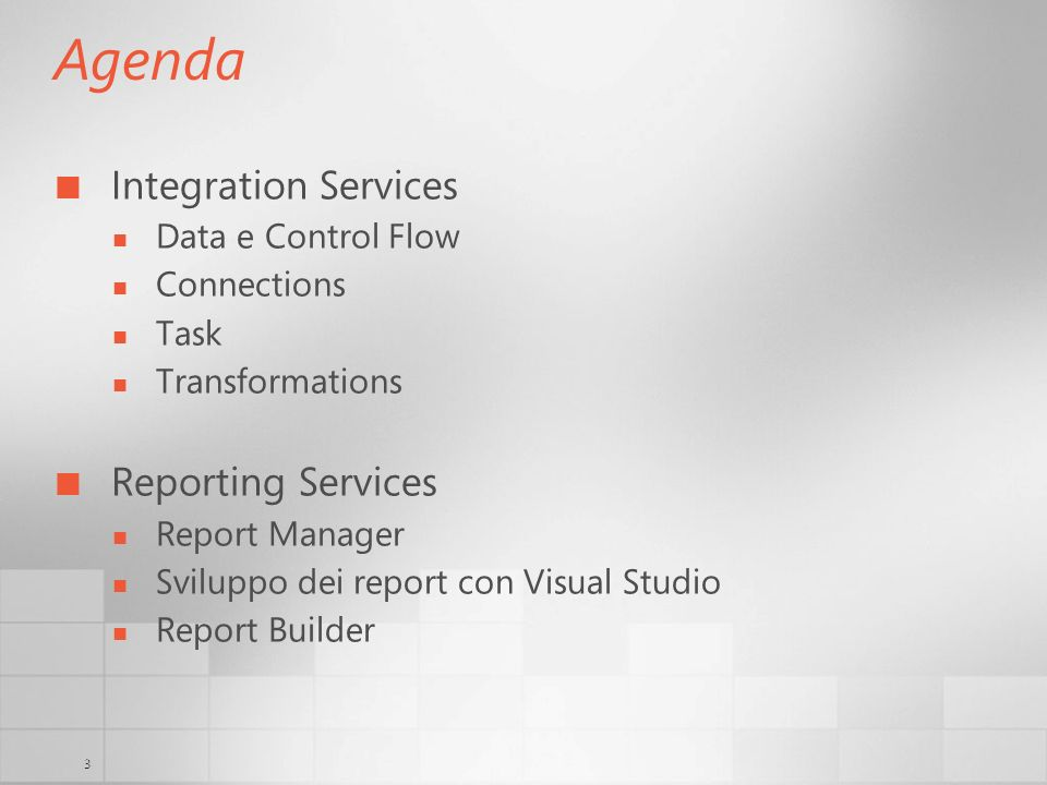 3 Agenda Integration Services Data e Control Flow Connections Task Transformations Reporting Services Report Manager Sviluppo dei report con Visual St