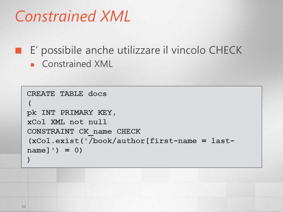 33 Constrained XML E possibile anche utilizzare il vincolo CHECK Constrained XML CREATE TABLE docs ( pk INT PRIMARY KEY, xCol XML not null CONSTRAINT
