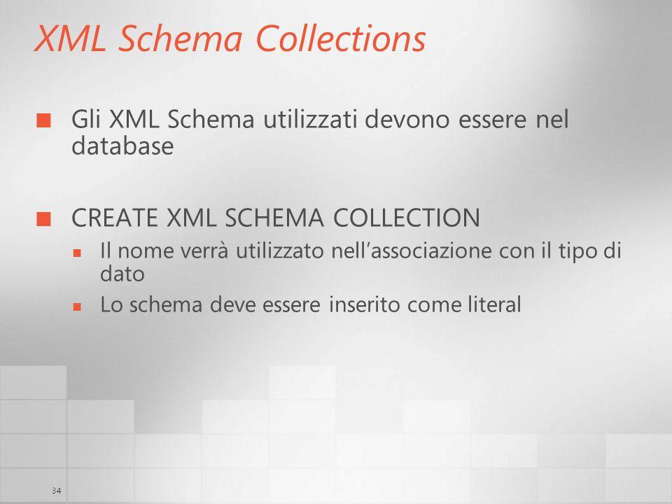 34 XML Schema Collections Gli XML Schema utilizzati devono essere nel database CREATE XML SCHEMA COLLECTION Il nome verrà utilizzato nellassociazione