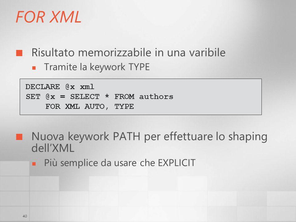 40 FOR XML Risultato memorizzabile in una varibile Tramite la keywork TYPE Nuova keywork PATH per effettuare lo shaping dellXML Più semplice da usare