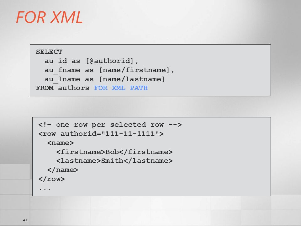 41 FOR XML SELECT au_id as [@authorid], au_fname as [name/firstname], au_lname as [name/lastname] FROM authors FOR XML PATH Bob Smith...