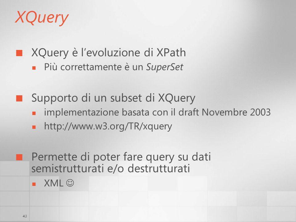 43 XQuery XQuery è levoluzione di XPath Più correttamente è un SuperSet Supporto di un subset di XQuery implementazione basata con il draft Novembre 2