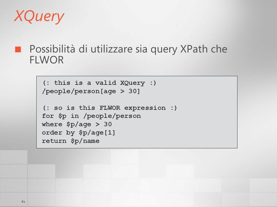 45 XQuery Possibilità di utilizzare sia query XPath che FLWOR (: this is a valid XQuery :) /people/person[age > 30] (: so is this FLWOR expression :)