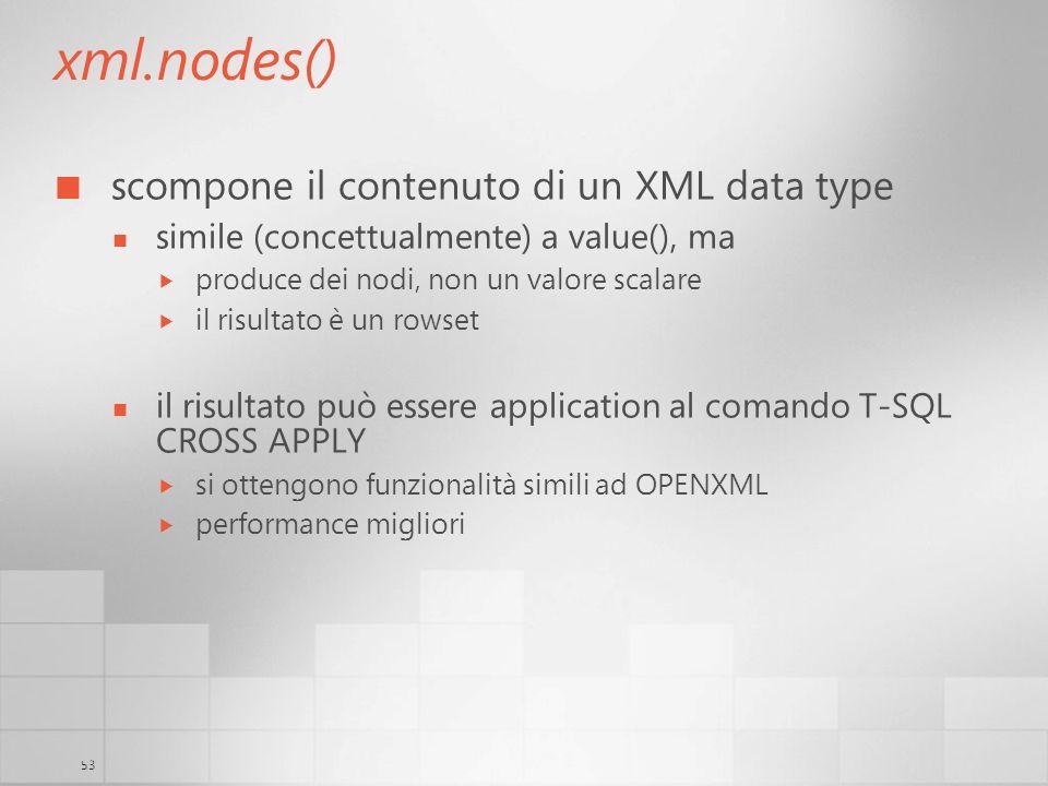 53 xml.nodes() scompone il contenuto di un XML data type simile (concettualmente) a value(), ma produce dei nodi, non un valore scalare il risultato è