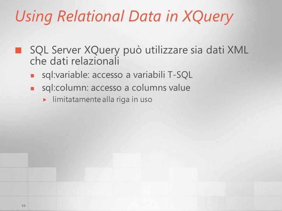 55 Using Relational Data in XQuery SQL Server XQuery può utilizzare sia dati XML che dati relazionali sql:variable: accesso a variabili T-SQL sql:colu