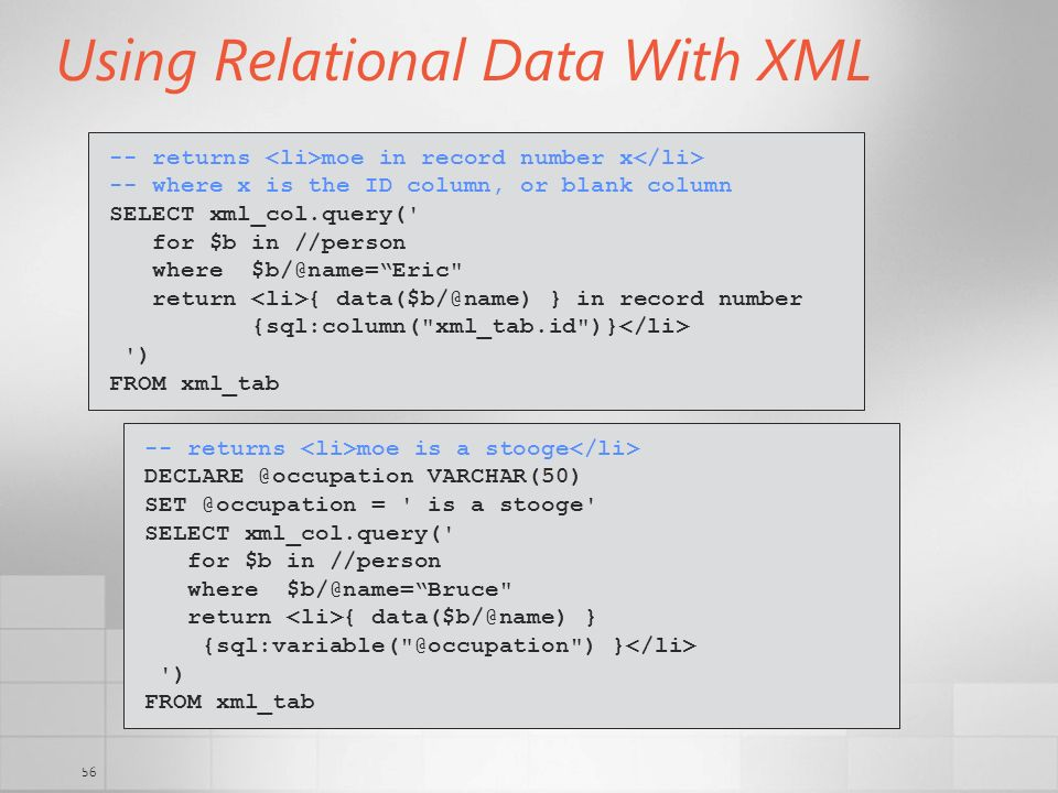 56 Using Relational Data With XML -- returns moe in record number x -- where x is the ID column, or blank column SELECT xml_col.query(' for $b in //pe