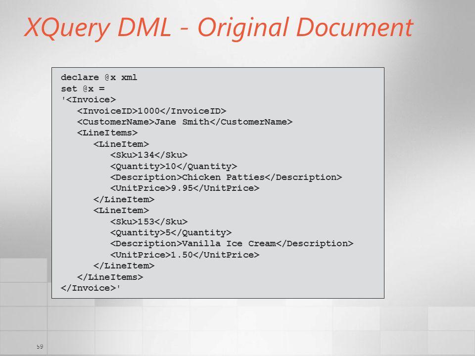 59 XQuery DML - Original Document declare @x xml set @x = ' 1000 Jane Smith 134 10 Chicken Patties 9.95 153 5 Vanilla Ice Cream 1.50 '