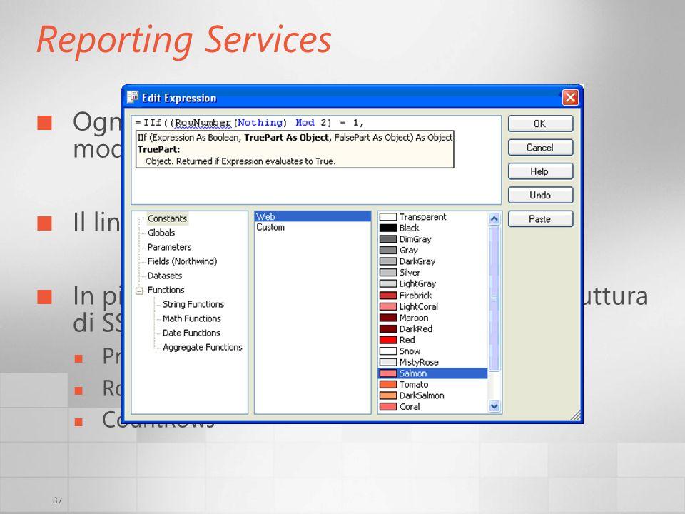 87 Reporting Services Ogni proprietà visibile (e non) può essere modificata tramite luso di expressions Il linguaggio è VB.NET In più ci sono funzioni