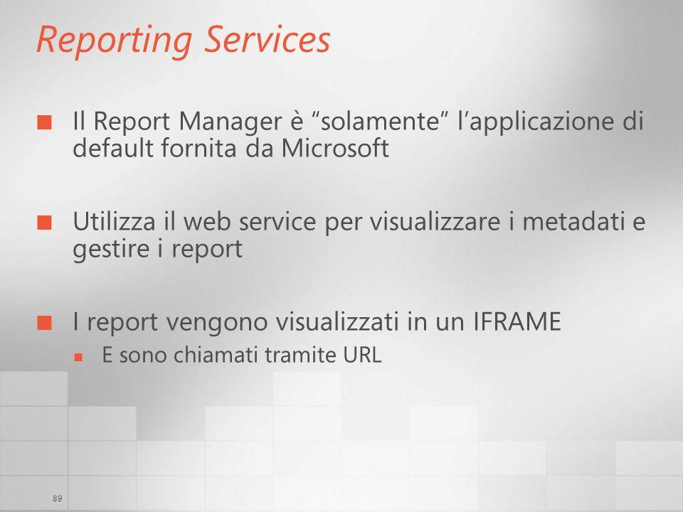 89 Reporting Services Il Report Manager è solamente lapplicazione di default fornita da Microsoft Utilizza il web service per visualizzare i metadati