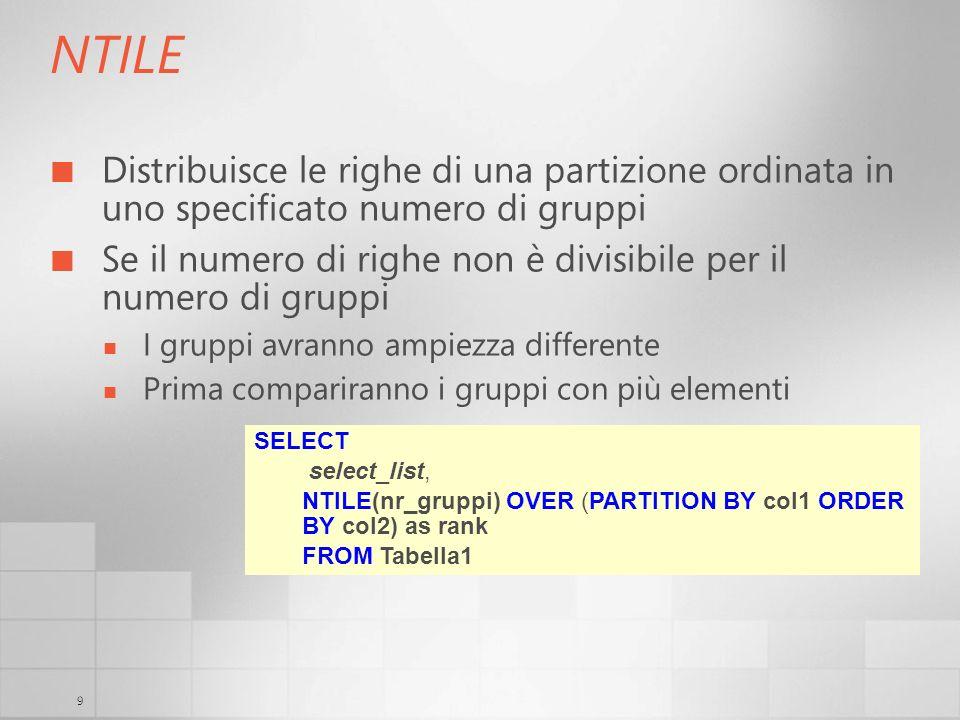 9 NTILE Distribuisce le righe di una partizione ordinata in uno specificato numero di gruppi Se il numero di righe non è divisibile per il numero di g