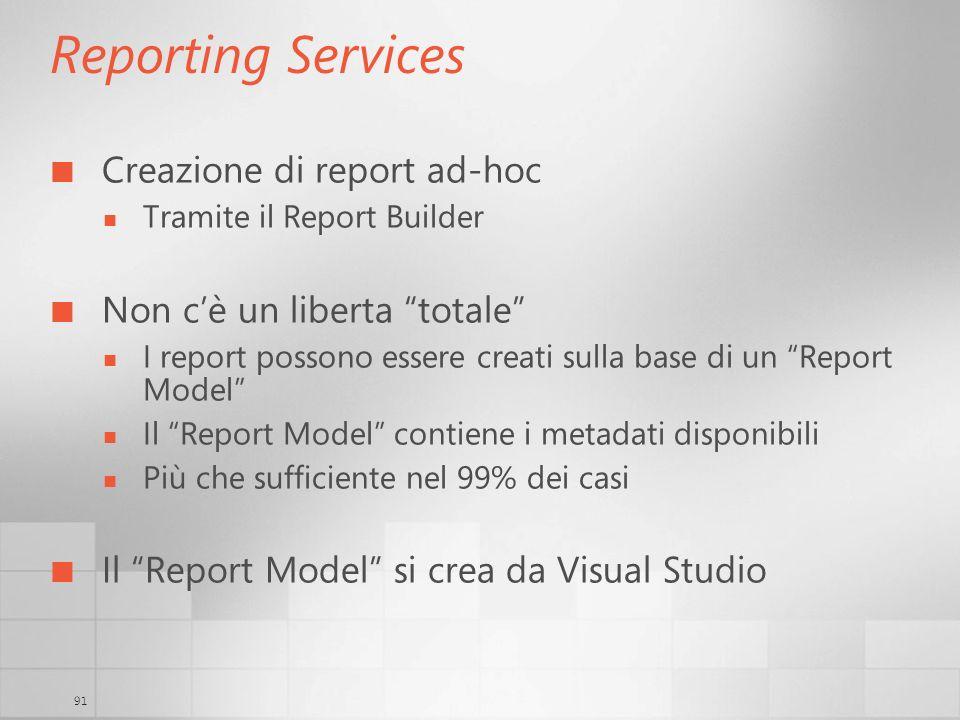 91 Reporting Services Creazione di report ad-hoc Tramite il Report Builder Non cè un liberta totale I report possono essere creati sulla base di un Re