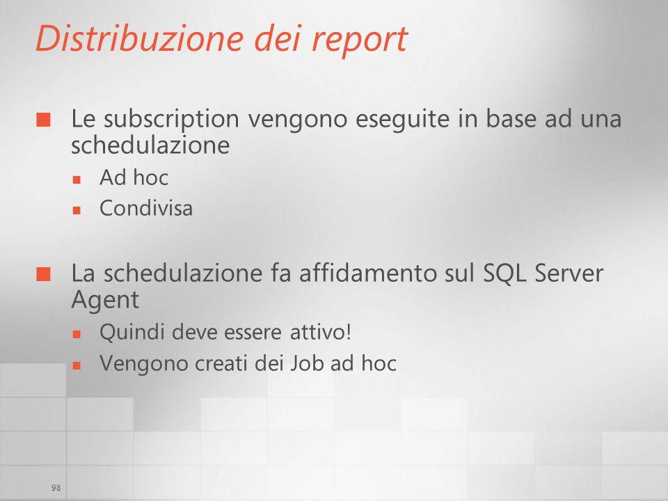 98 Distribuzione dei report Le subscription vengono eseguite in base ad una schedulazione Ad hoc Condivisa La schedulazione fa affidamento sul SQL Ser