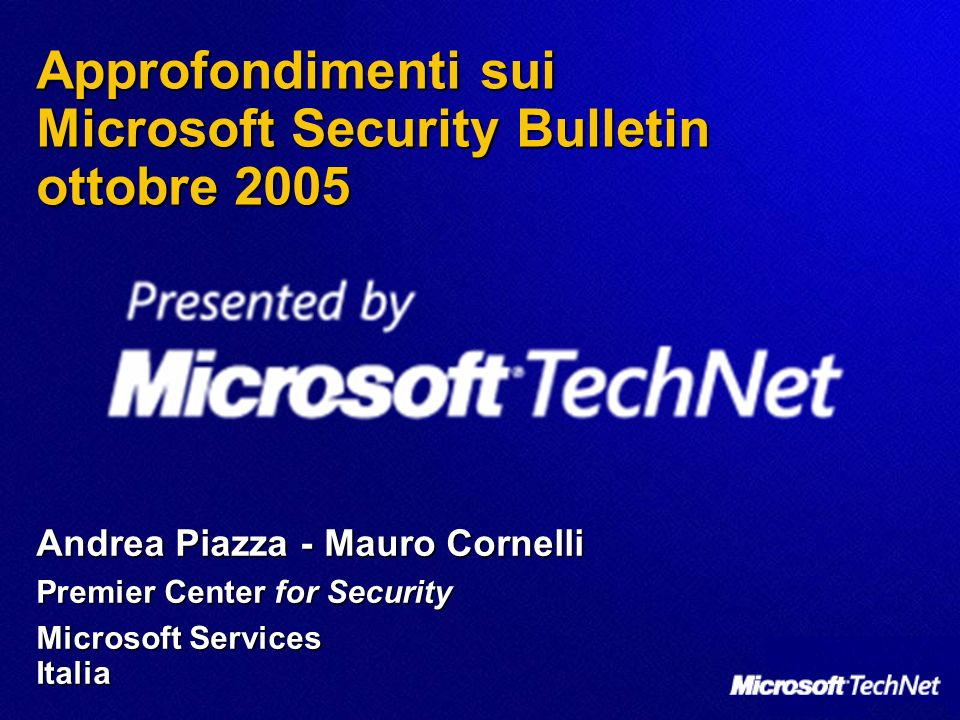 Approfondimenti sui Microsoft Security Bulletin ottobre 2005 Andrea Piazza -Mauro Cornelli Premier Center for Security Microsoft Services Italia