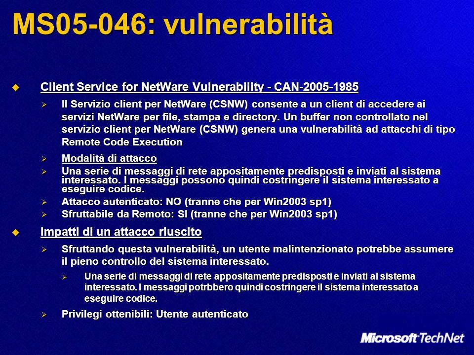 MS05-046: vulnerabilità Client Service for NetWare Vulnerability - CAN-2005-1985 Client Service for NetWare Vulnerability - CAN-2005-1985 Il Servizio client per NetWare (CSNW) consente a un client di accedere ai servizi NetWare per file, stampa e directory.