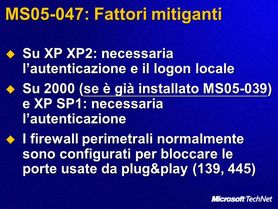 MS05-047: Fattori mitiganti Su XP XP2: necessaria lautenticazione e il logon locale Su XP XP2: necessaria lautenticazione e il logon locale Su 2000 (se è già installato MS05-039) e XP SP1: necessaria lautenticazione Su 2000 (se è già installato MS05-039) e XP SP1: necessaria lautenticazione I firewall perimetrali normalmente sono configurati per bloccare le porte usate da plug&play (139, 445) I firewall perimetrali normalmente sono configurati per bloccare le porte usate da plug&play (139, 445)