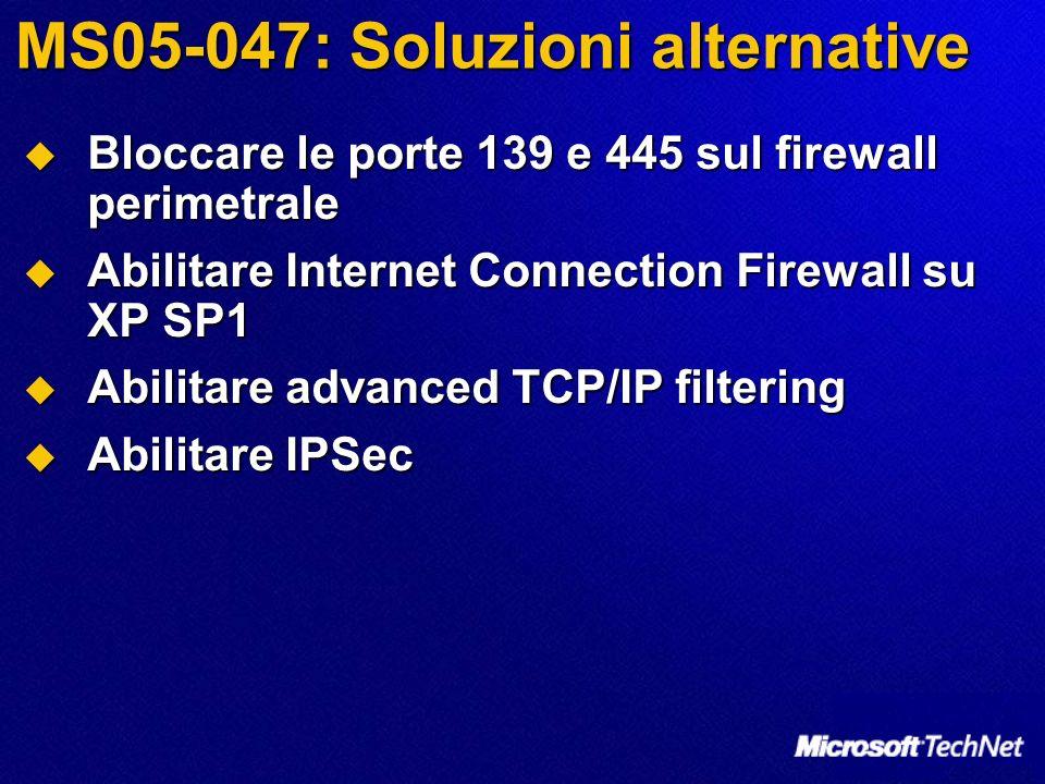 MS05-047: Soluzioni alternative Bloccare le porte 139 e 445 sul firewall perimetrale Bloccare le porte 139 e 445 sul firewall perimetrale Abilitare Internet Connection Firewall su XP SP1 Abilitare Internet Connection Firewall su XP SP1 Abilitare advanced TCP/IP filtering Abilitare advanced TCP/IP filtering Abilitare IPSec Abilitare IPSec