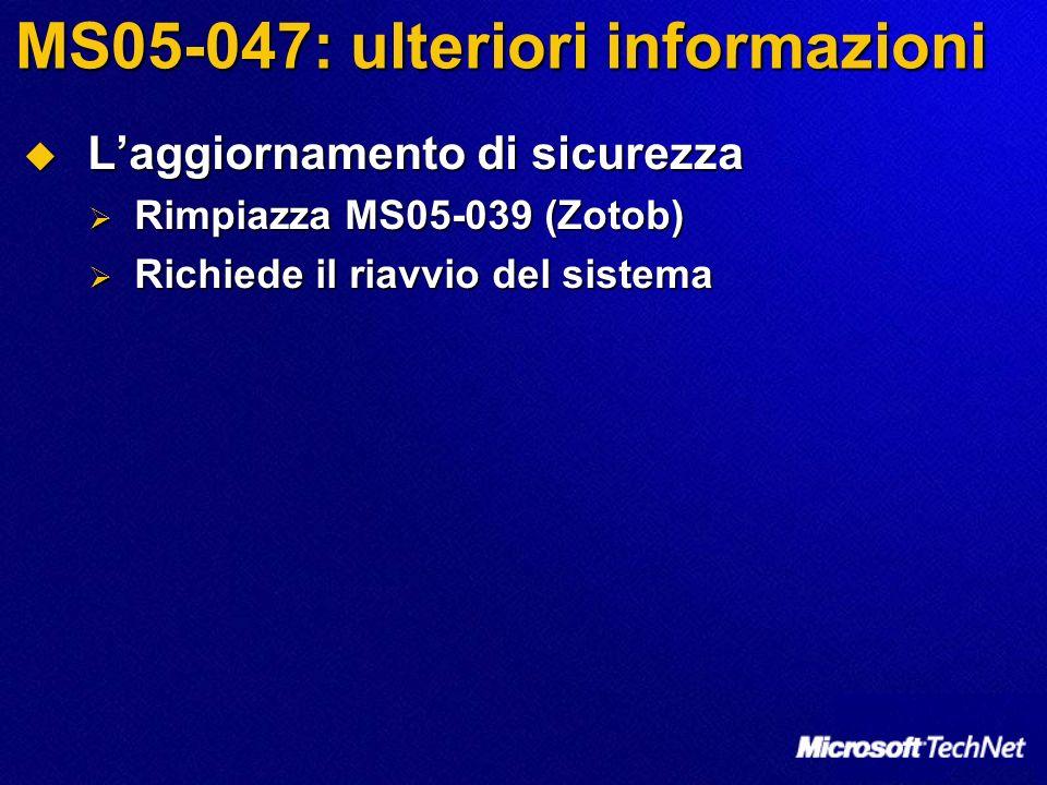 MS05-047: ulteriori informazioni Laggiornamento di sicurezza Laggiornamento di sicurezza Rimpiazza MS05-039 (Zotob) Rimpiazza MS05-039 (Zotob) Richiede il riavvio del sistema Richiede il riavvio del sistema