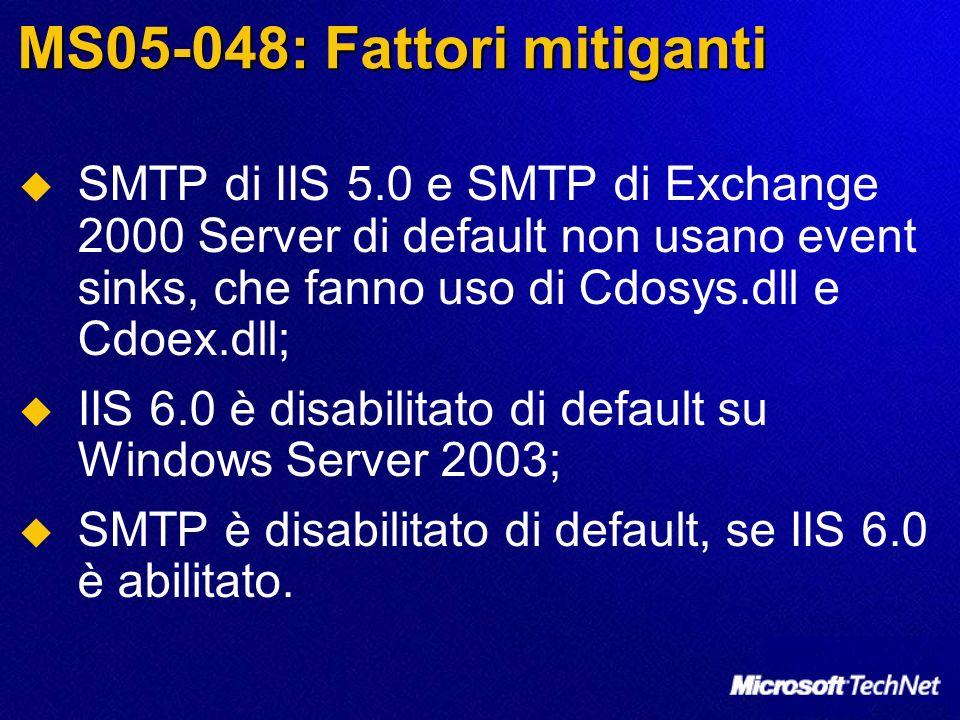 MS05-048: Fattori mitiganti SMTP di IIS 5.0 e SMTP di Exchange 2000 Server di default non usano event sinks, che fanno uso di Cdosys.dll e Cdoex.dll; IIS 6.0 è disabilitato di default su Windows Server 2003; SMTP è disabilitato di default, se IIS 6.0 è abilitato.