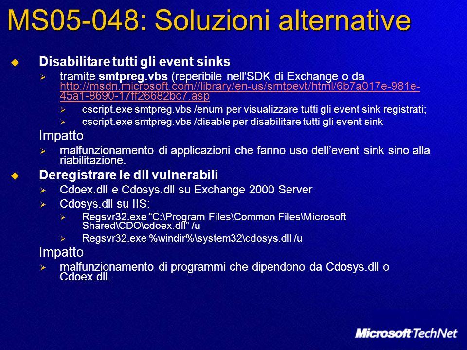 MS05-048: Soluzioni alternative Disabilitare tutti gli event sinks tramite smtpreg.vbs (reperibile nellSDK di Exchange o da http://msdn.microsoft.com//library/en-us/smtpevt/html/6b7a017e-981e- 45a1-8690-17ff26682bc7.asp http://msdn.microsoft.com//library/en-us/smtpevt/html/6b7a017e-981e- 45a1-8690-17ff26682bc7.asp cscript.exe smtpreg.vbs /enum per visualizzare tutti gli event sink registrati; cscript.exe smtpreg.vbs /disable per disabilitare tutti gli event sink Impatto malfunzionamento di applicazioni che fanno uso dellevent sink sino alla riabilitazione.