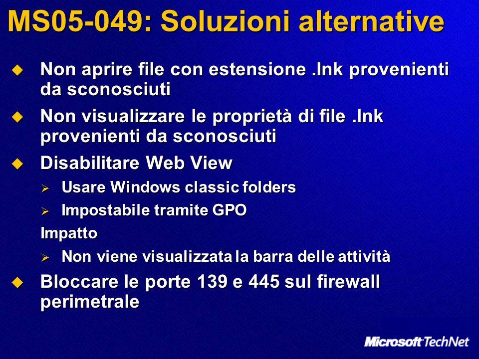 MS05-049: Soluzioni alternative Non aprire file con estensione.lnk provenienti da sconosciuti Non aprire file con estensione.lnk provenienti da sconosciuti Non visualizzare le proprietà di file.lnk provenienti da sconosciuti Non visualizzare le proprietà di file.lnk provenienti da sconosciuti Disabilitare Web View Disabilitare Web View Usare Windows classic folders Usare Windows classic folders Impostabile tramite GPO Impostabile tramite GPOImpatto Non viene visualizzata la barra delle attività Non viene visualizzata la barra delle attività Bloccare le porte 139 e 445 sul firewall perimetrale Bloccare le porte 139 e 445 sul firewall perimetrale