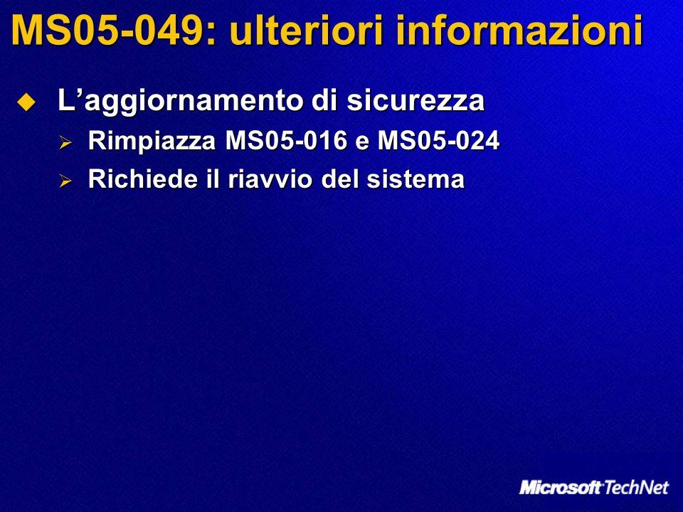 MS05-049: ulteriori informazioni Laggiornamento di sicurezza Laggiornamento di sicurezza Rimpiazza MS05-016 e MS05-024 Rimpiazza MS05-016 e MS05-024 Richiede il riavvio del sistema Richiede il riavvio del sistema