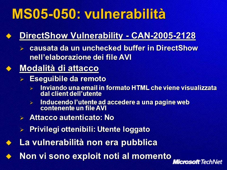 MS05-050: vulnerabilità DirectShow Vulnerability - CAN-2005-2128 DirectShow Vulnerability - CAN-2005-2128 causata da un unchecked buffer in DirectShow nellelaborazione dei file AVI causata da un unchecked buffer in DirectShow nellelaborazione dei file AVI Modalità di attacco Modalità di attacco Eseguibile da remoto Eseguibile da remoto Inviando una email in formato HTML che viene visualizzata dal client dellutente Inviando una email in formato HTML che viene visualizzata dal client dellutente Inducendo lutente ad accedere a una pagine web contenente un file AVI Inducendo lutente ad accedere a una pagine web contenente un file AVI Attacco autenticato: No Attacco autenticato: No Privilegi ottenibili: Utente loggato Privilegi ottenibili: Utente loggato La vulnerabilità non era pubblica La vulnerabilità non era pubblica Non vi sono exploit noti al momento Non vi sono exploit noti al momento