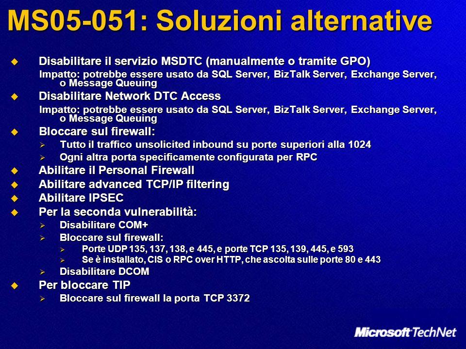 MS05-051: Soluzioni alternative Disabilitare il servizio MSDTC (manualmente o tramite GPO) Disabilitare il servizio MSDTC (manualmente o tramite GPO) Impatto: potrebbe essere usato da SQL Server, BizTalk Server, Exchange Server, o Message Queuing Disabilitare Network DTC Access Disabilitare Network DTC Access Impatto: potrebbe essere usato da SQL Server, BizTalk Server, Exchange Server, o Message Queuing Bloccare sul firewall: Bloccare sul firewall: Tutto il traffico unsolicited inbound su porte superiori alla 1024 Tutto il traffico unsolicited inbound su porte superiori alla 1024 Ogni altra porta specificamente configurata per RPC Ogni altra porta specificamente configurata per RPC Abilitare il Personal Firewall Abilitare il Personal Firewall Abilitare advanced TCP/IP filtering Abilitare advanced TCP/IP filtering Abilitare IPSEC Abilitare IPSEC Per la seconda vulnerabilità: Per la seconda vulnerabilità: Disabilitare COM+ Disabilitare COM+ Bloccare sul firewall: Bloccare sul firewall: Porte UDP 135, 137, 138, e 445, e porte TCP 135, 139, 445, e 593 Porte UDP 135, 137, 138, e 445, e porte TCP 135, 139, 445, e 593 Se è installato, CIS o RPC over HTTP, che ascolta sulle porte 80 e 443 Se è installato, CIS o RPC over HTTP, che ascolta sulle porte 80 e 443 Disabilitare DCOM Disabilitare DCOM Per bloccare TIP Per bloccare TIP Bloccare sul firewall la porta TCP 3372 Bloccare sul firewall la porta TCP 3372
