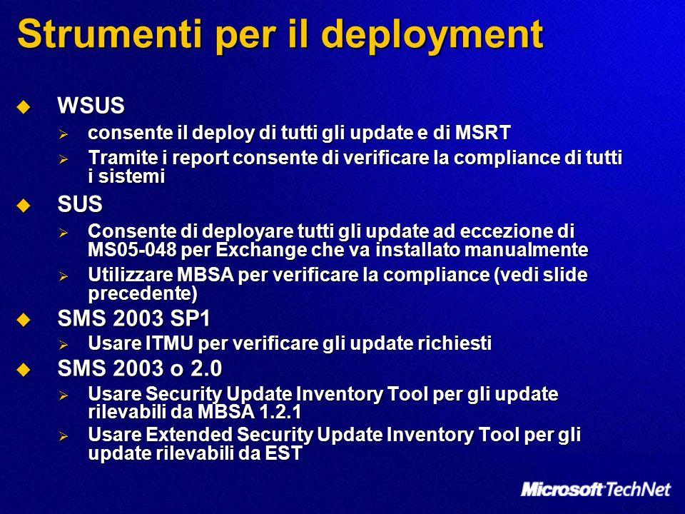 Strumenti per il deployment WSUS WSUS consente il deploy di tutti gli update e di MSRT consente il deploy di tutti gli update e di MSRT Tramite i report consente di verificare la compliance di tutti i sistemi Tramite i report consente di verificare la compliance di tutti i sistemi SUS SUS Consente di deployare tutti gli update ad eccezione di MS05-048 per Exchange che va installato manualmente Consente di deployare tutti gli update ad eccezione di MS05-048 per Exchange che va installato manualmente Utilizzare MBSA per verificare la compliance (vedi slide precedente) Utilizzare MBSA per verificare la compliance (vedi slide precedente) SMS 2003 SP1 SMS 2003 SP1 Usare ITMU per verificare gli update richiesti Usare ITMU per verificare gli update richiesti SMS 2003 o 2.0 SMS 2003 o 2.0 Usare Security Update Inventory Tool per gli update rilevabili da MBSA 1.2.1 Usare Security Update Inventory Tool per gli update rilevabili da MBSA 1.2.1 Usare Extended Security Update Inventory Tool per gli update rilevabili da EST Usare Extended Security Update Inventory Tool per gli update rilevabili da EST