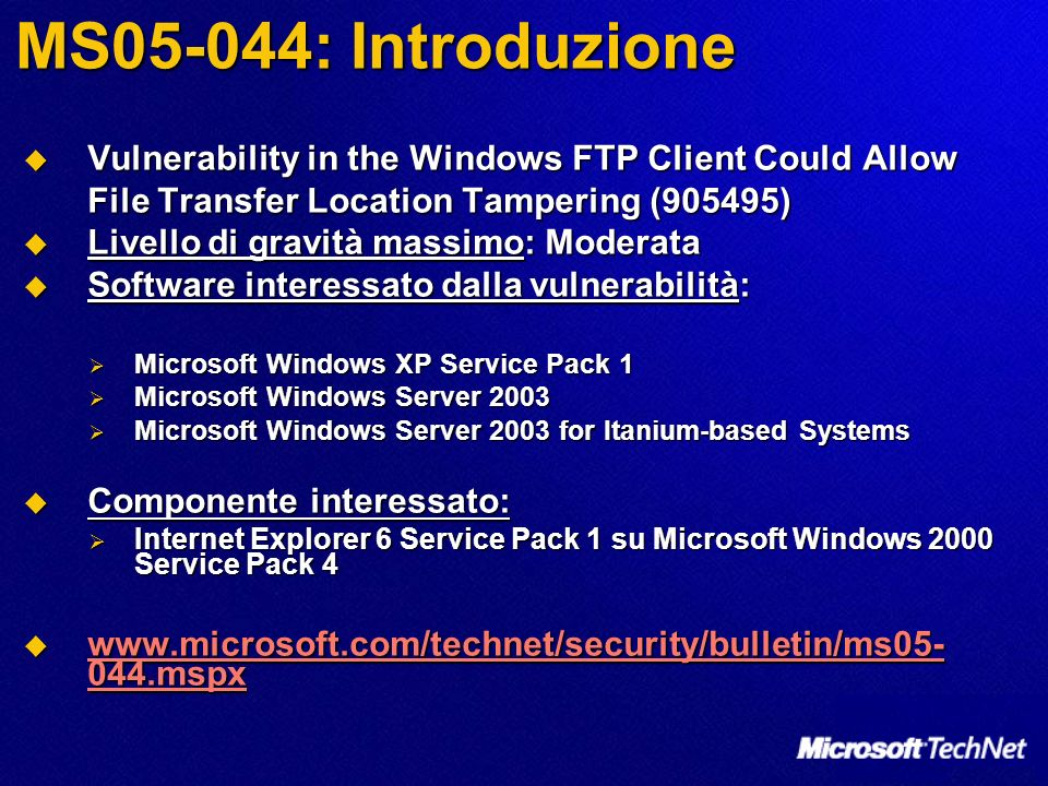 MS05-044: Introduzione Vulnerability in the Windows FTP Client Could Allow File Transfer Location Tampering (905495) Vulnerability in the Windows FTP