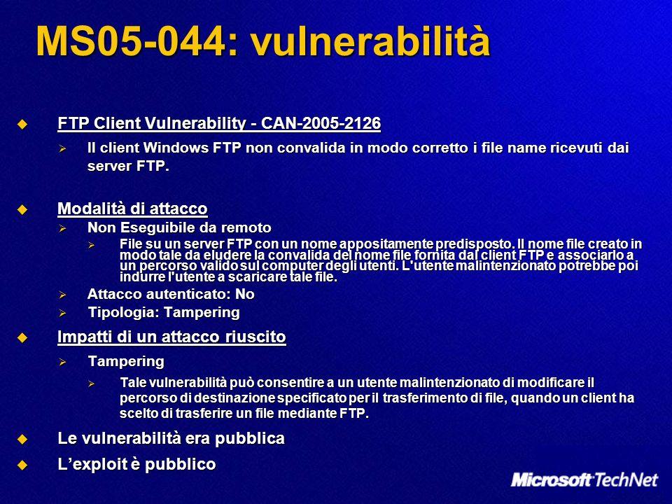 MS05-51: Introduzione Vulnerabilities in MSDTC and COM+ Could Allow Remote Code Execution (902400) Vulnerabilities in MSDTC and COM+ Could Allow Remote Code Execution (902400) Livello di gravità massimo: Critica Livello di gravità massimo: Critica Software interessato dalla vulnerabilità: Software interessato dalla vulnerabilità: Windows Server 2003 SP1 Windows Server 2003 SP1 Windows Server 2003 Windows Server 2003 Windows Server 2003 x64 Edition Windows Server 2003 x64 Edition Windows Server 2003 SP1 per Itanium Windows Server 2003 SP1 per Itanium Windows Server 2003 per Itanium Windows Server 2003 per Itanium Windows 2000 SP4 Windows 2000 SP4 Windows XP SP2 Windows XP SP2 Windows XP SP1 Windows XP SP1 Windows XP Pro x64 Edition Windows XP Pro x64 Edition Componente interessato: Componente interessato: MSDTC, COM+ MSDTC, COM+ www.microsoft.com/technet/security/bulletin/ms05-001.mspx www.microsoft.com/technet/security/bulletin/ms05-001.mspx www.microsoft.com/technet/security/bulletin/ms05-001.mspx