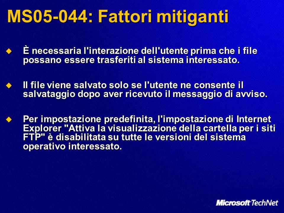 MS05-044: Fattori mitiganti È necessaria l interazione dell utente prima che i file possano essere trasferiti al sistema interessato.