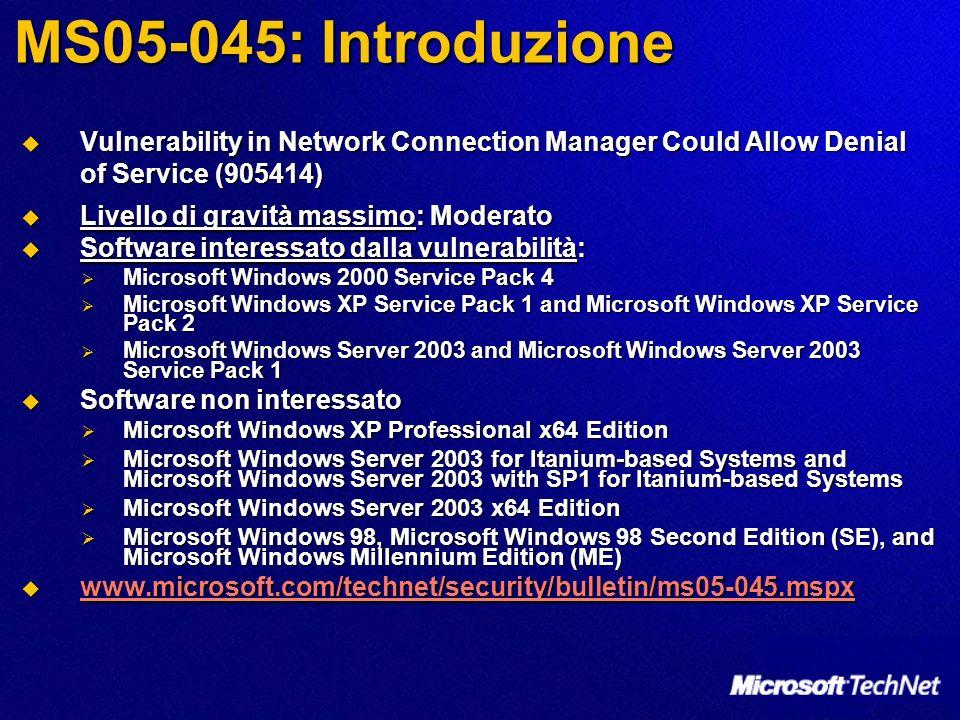 MS05-045: vulnerabilità Network Connection Manager Vulnerability - CAN-2005-2307 Network Connection Manager Vulnerability - CAN-2005-2307 Un buffer non controllato in Network Connection Manager è causa di vulnerabilità ad attacchi di tipo Denial of Service.