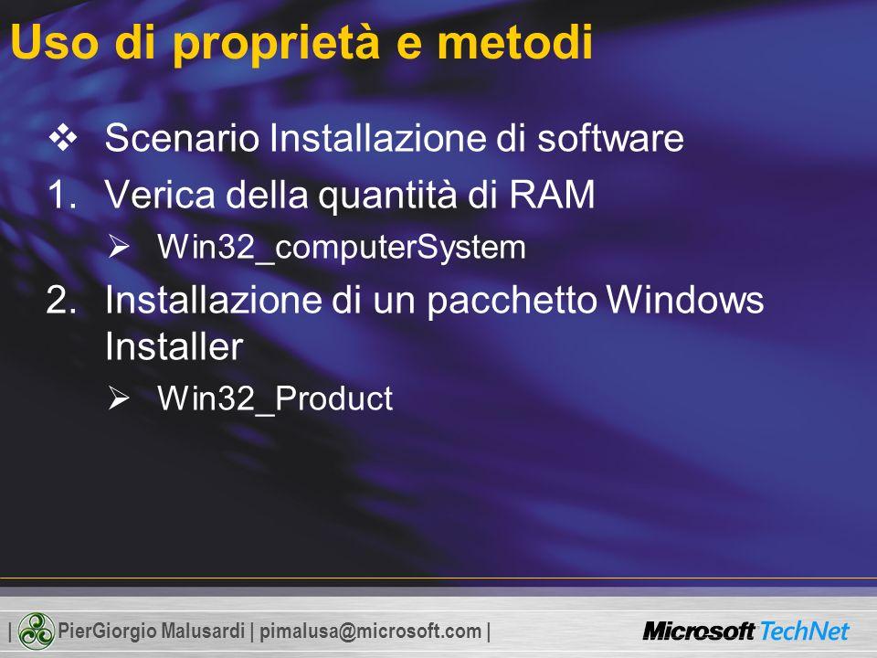 | PierGiorgio Malusardi | pimalusa@microsoft.com | Uso di proprietà e metodi Scenario Installazione di software 1.Verica della quantità di RAM Win32_computerSystem 2.Installazione di un pacchetto Windows Installer Win32_Product