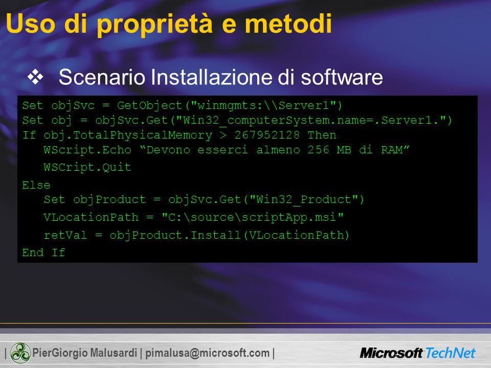 | PierGiorgio Malusardi | pimalusa@microsoft.com | Uso di proprietà e metodi Scenario Installazione di software 1.Verica della quantità di RAM Win32_computerSystem 2.Installazione di un pacchetto Windows Installer Win32_Product Set objSvc = GetObject( winmgmts:\Server1 ) Set obj = objSvc.Get( Win32_computerSystem.name=.Server1. ) If obj.TotalPhysicalMemory > 267952128 Then WScript.Echo Devono esserci almeno 256 MB di RAM WSCript.Quit Else Set objProduct = objSvc.Get( Win32_Product ) VLocationPath = C:\source\scriptApp.msi retVal = objProduct.Install(VLocationPath) End If