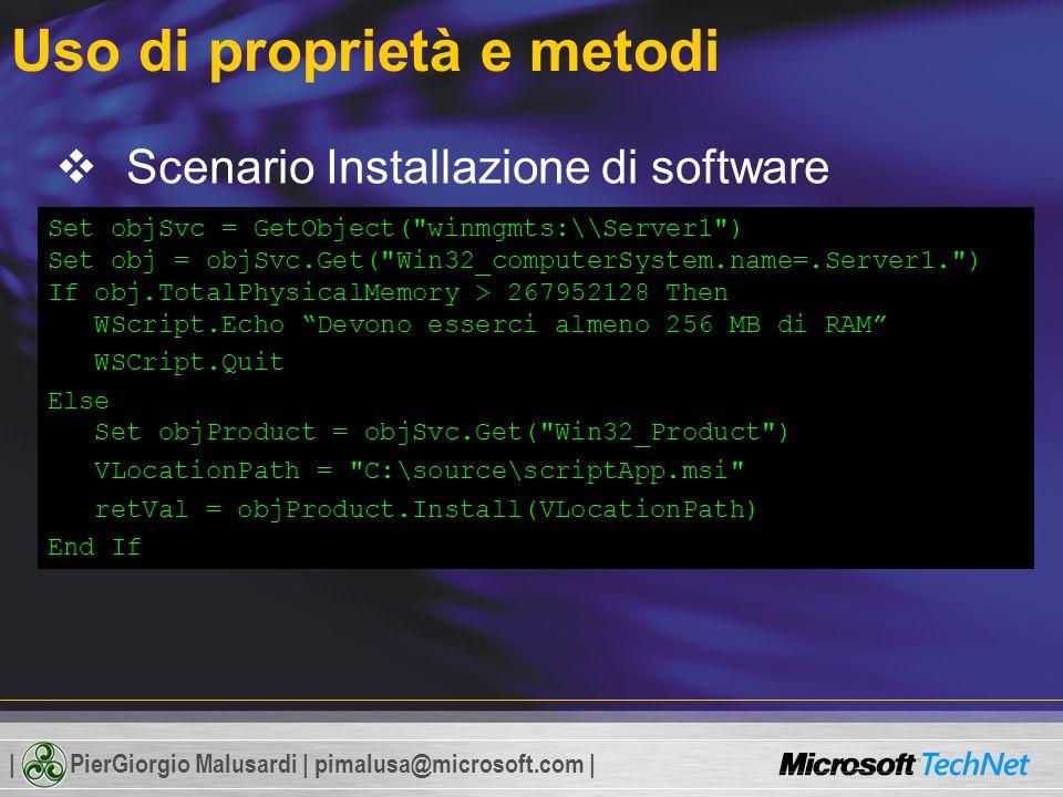 | PierGiorgio Malusardi | pimalusa@microsoft.com | Uso di proprietà e metodi Scenario Installazione di software 1.Verica della quantità di RAM Win32_computerSystem 2.Installazione di un pacchetto Windows Installer Win32_Product Set objSvc = GetObject( winmgmts:\Server1 ) Set obj = objSvc.Get( Win32_computerSystem.name=.Server1. ) If obj.TotalPhysicalMemory > 267952128 Then WScript.Echo Devono esserci almeno 256 MB di RAM WSCript.Quit Else Set objProduct = objSvc.Get( Win32_Product ) VLocationPath = C:\source\scriptApp.msi retVal = objProduct.Install(VLocationPath) End If