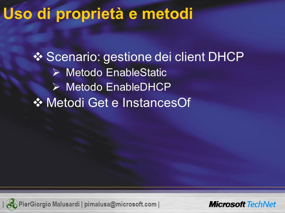 | PierGiorgio Malusardi | pimalusa@microsoft.com | Uso di proprietà e metodi Scenario: gestione dei client DHCP Metodo EnableStatic Metodo EnableDHCP Metodi Get e InstancesOf