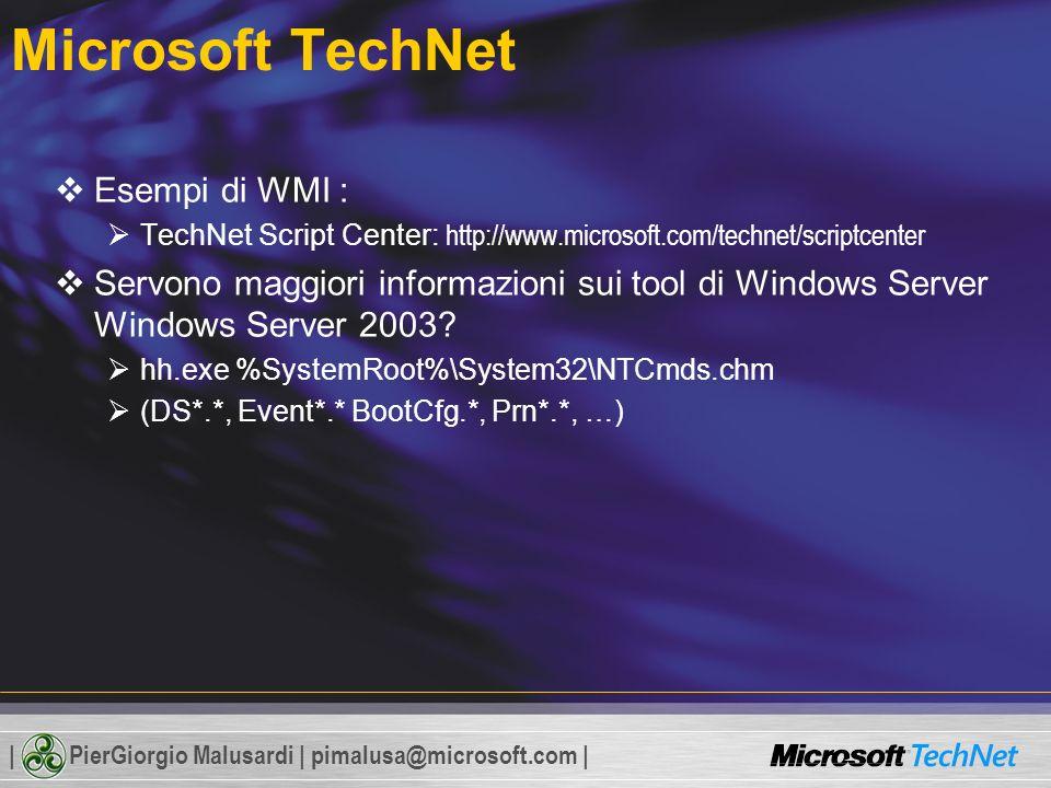 | PierGiorgio Malusardi | pimalusa@microsoft.com | Microsoft TechNet Esempi di WMI : TechNet Script Center: http://www.microsoft.com/technet/scriptcenter Servono maggiori informazioni sui tool di Windows Server Windows Server 2003.