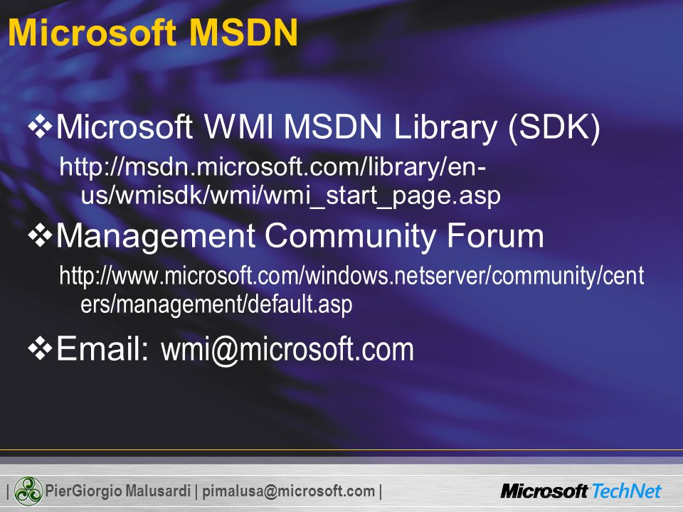 | PierGiorgio Malusardi | pimalusa@microsoft.com | Microsoft MSDN Microsoft WMI MSDN Library (SDK) http://msdn.microsoft.com/library/en- us/wmisdk/wmi/wmi_start_page.asp Management Community Forum http://www.microsoft.com/windows.netserver/community/cent ers/management/default.asp Email: wmi@microsoft.com
