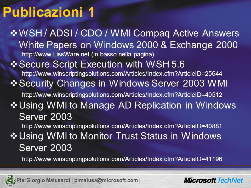 | PierGiorgio Malusardi | pimalusa@microsoft.com | Publicazioni 1 WSH / ADSI / CDO / WMI Compaq Active Answers White Papers on Windows 2000 & Exchange 2000 http://www.LissWare.net (in basso nella pagina) Secure Script Execution with WSH 5.6 http://www.winscriptingsolutions.com/Articles/Index.cfm?ArticleID=25644 Security Changes in Windows Server 2003 WMI http://www.winscriptingsolutions.com/Articles/Index.cfm?ArticleID=40512 Using WMI to Manage AD Replication in Windows Server 2003 http://www.winscriptingsolutions.com/Articles/Index.cfm?ArticleID=40881 Using WMI to Monitor Trust Status in Windows Server 2003 http://www.winscriptingsolutions.com/Articles/Index.cfm?ArticleID=41196