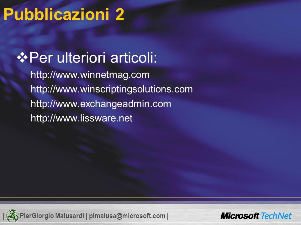 | PierGiorgio Malusardi | pimalusa@microsoft.com | Pubblicazioni 2 Per ulteriori articoli: http://www.winnetmag.com http://www.winscriptingsolutions.com http://www.exchangeadmin.com http://www.lissware.net