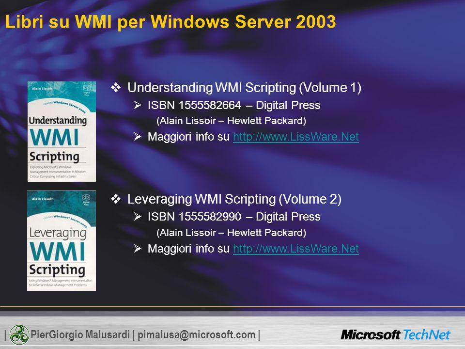 | PierGiorgio Malusardi | pimalusa@microsoft.com | Understanding WMI Scripting (Volume 1) ISBN 1555582664 – Digital Press (Alain Lissoir – Hewlett Packard) Maggiori info su http://www.LissWare.Nethttp://www.LissWare.Net Leveraging WMI Scripting (Volume 2) ISBN 1555582990 – Digital Press (Alain Lissoir – Hewlett Packard) Maggiori info su http://www.LissWare.Nethttp://www.LissWare.Net Libri su WMI per Windows Server 2003