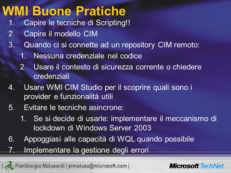 | PierGiorgio Malusardi | pimalusa@microsoft.com | Uso delle API SWbem Il modello ad oggetti dello scripting SWbemObject, SWbemLocator, SWbemService Le Collection Proprietà ( objVolume.DefragAnalysis ) e Metodi ( objVolume.Caption ) Array di Propietà objVolume.DefragAnalysis(blnRecommended, objReport) If blnRecommended = True Then Wscript.Echo This volume should be defragged. Else Wscript.Echo _ This volume does not need to be defragged. End IfFor Each objVolume in colVolumes Next If isArray(obj.IPAddress) Then For i = 0 to Ubound(obj.IPAddress,1) strResult = strResult & IP: & obj.Ipaddress(i) & vbcrlf Next Else strResult = strResult & obj.IPAddress & vbcrlf End If Wscript.Echo strResult