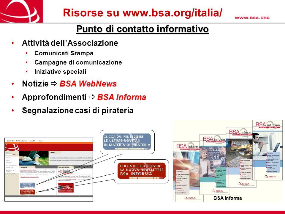 Risorse su www.bsa.org/italia/ Punto di contatto informativo Attività dellAssociazione Comunicati Stampa Campagne di comunicazione Iniziative speciali BSA WebNewsNotizie BSA WebNews BSA InformaApprofondimenti BSA Informa Segnalazione casi di pirateria BSA Informa