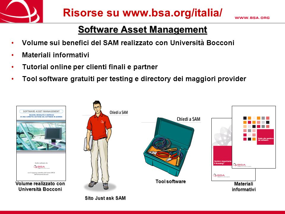 Risorse su www.bsa.org/italia/ Volume realizzato con Università Bocconi Sito Just ask SAM Materiali informativi Tool software Software Asset Managemen