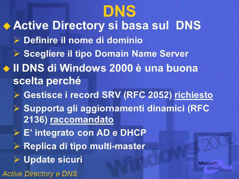 DNS Active Directory si basa sul DNS Definire il nome di dominio Scegliere il tipo Domain Name Server Il DNS di Windows 2000 è una buona scelta perché Gestisce i record SRV (RFC 2052) richiesto Supporta gli aggiornamenti dinamici (RFC 2136) raccomandato E integrato con AD e DHCP Replica di tipo multi-master Update sicuri Active Directory e DNS