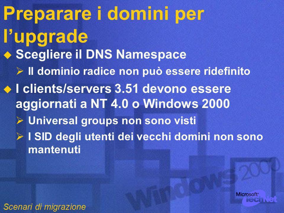 Preparare i domini per lupgrade Scegliere il DNS Namespace Il dominio radice non può essere ridefinito I clients/servers 3.51 devono essere aggiornati a NT 4.0 o Windows 2000 Universal groups non sono visti I SID degli utenti dei vecchi domini non sono mantenuti Scenari di migrazione
