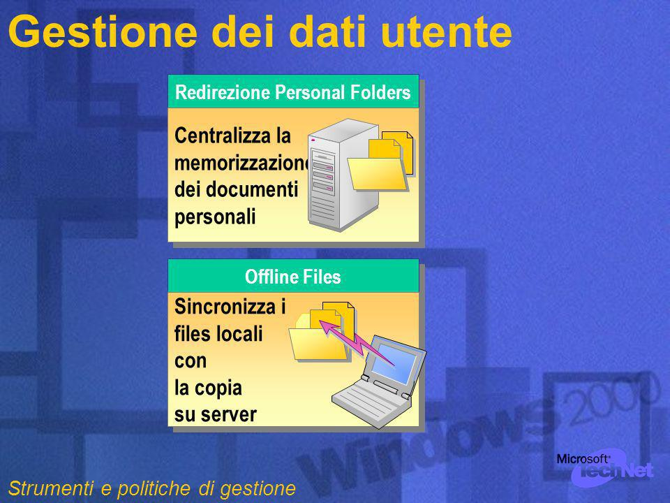 Gestione dei dati utente Redirezione Personal Folders Centralizza la memorizzazione dei documenti personali Offline Files Sincronizza i files locali con la copia su server Sincronizza i files locali con la copia su server Strumenti e politiche di gestione