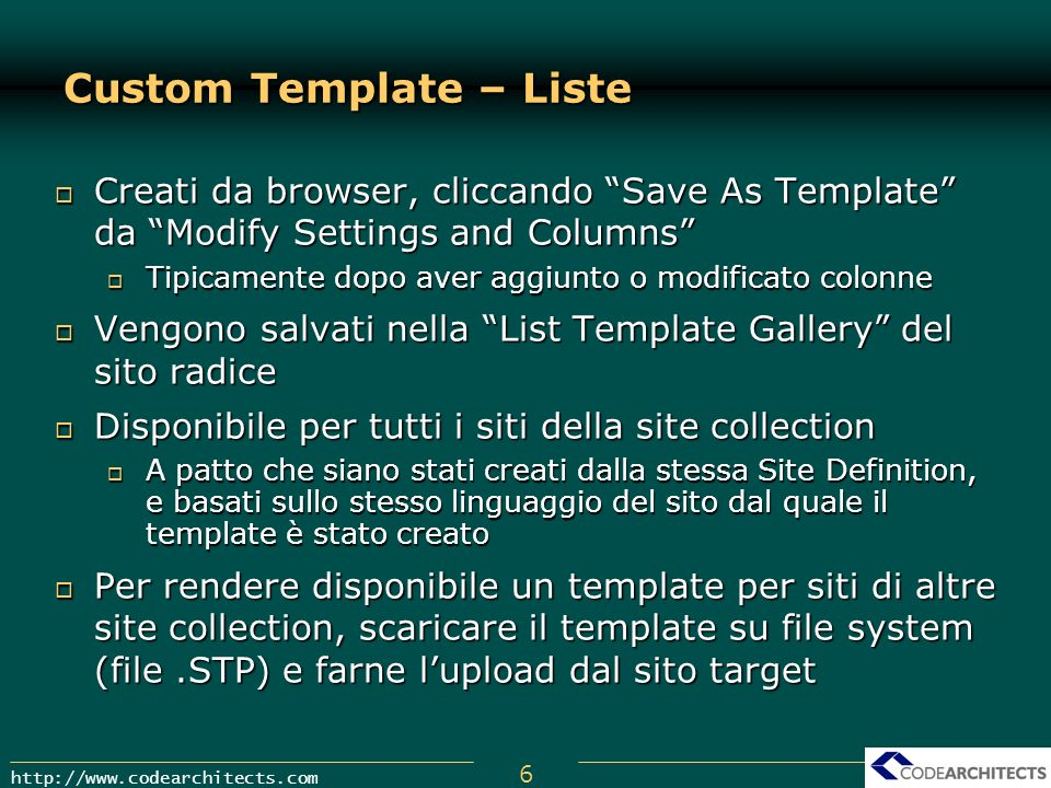 7 http://www.codearchitects.com Custom Template – Siti Salva le modifiche/aggiunte dellinterno sito Salva le modifiche/aggiunte dellinterno sito Opzionalmente include i contenuti (max 10MB) Opzionalmente include i contenuti (max 10MB) Salvati nella Site Template Gallery a livello di site collection Salvati nella Site Template Gallery a livello di site collection Possono essere esportati in altre site collection, come avviene per i List Template Possono essere esportati in altre site collection, come avviene per i List Template Possono essere importati nella Central Gallery ed essere usati per la creazione di siti top-level (radice) Possono essere importati nella Central Gallery ed essere usati per la creazione di siti top-level (radice) Scaricare il template su file Scaricare il template su file Usare stsadm –o addtemplate –filename filename.stp –title Titolo Usare stsadm –o addtemplate –filename filename.stp –title Titolo Eseguire iisreset Eseguire iisreset